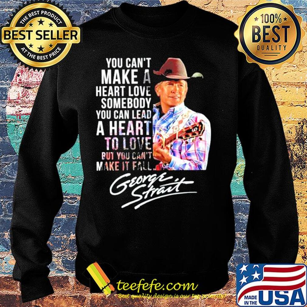 You can't make a heart love somebody you can lead a heart to love but you can't make it fall george strait signature s Sweater