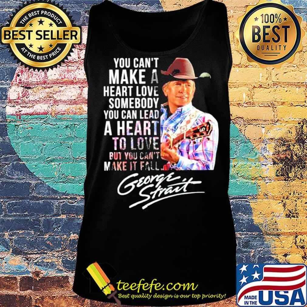 You can't make a heart love somebody you can lead a heart to love but you can't make it fall george strait signature s Tank top