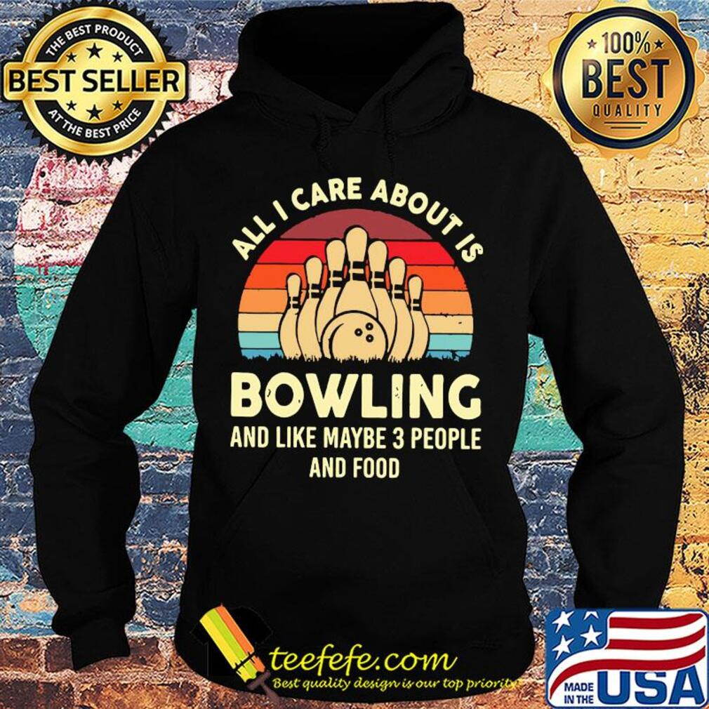 All I care about is bowling and like maybe 3 people and food vintage s Hoodie