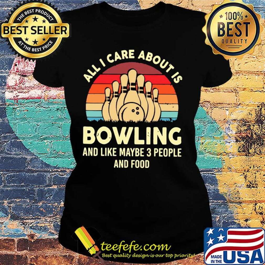 All I care about is bowling and like maybe 3 people and food vintage s Ladies tee
