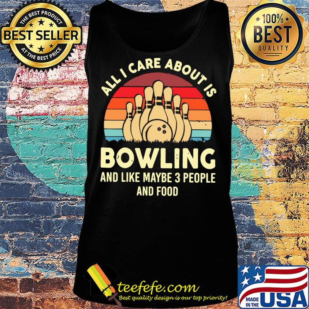 All I care about is bowling and like maybe 3 people and food vintage s Tank top