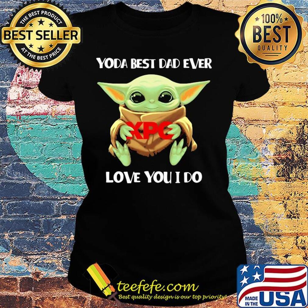 Star wars baby yoda hug XPO best dad ever love you I do s Ladies tee