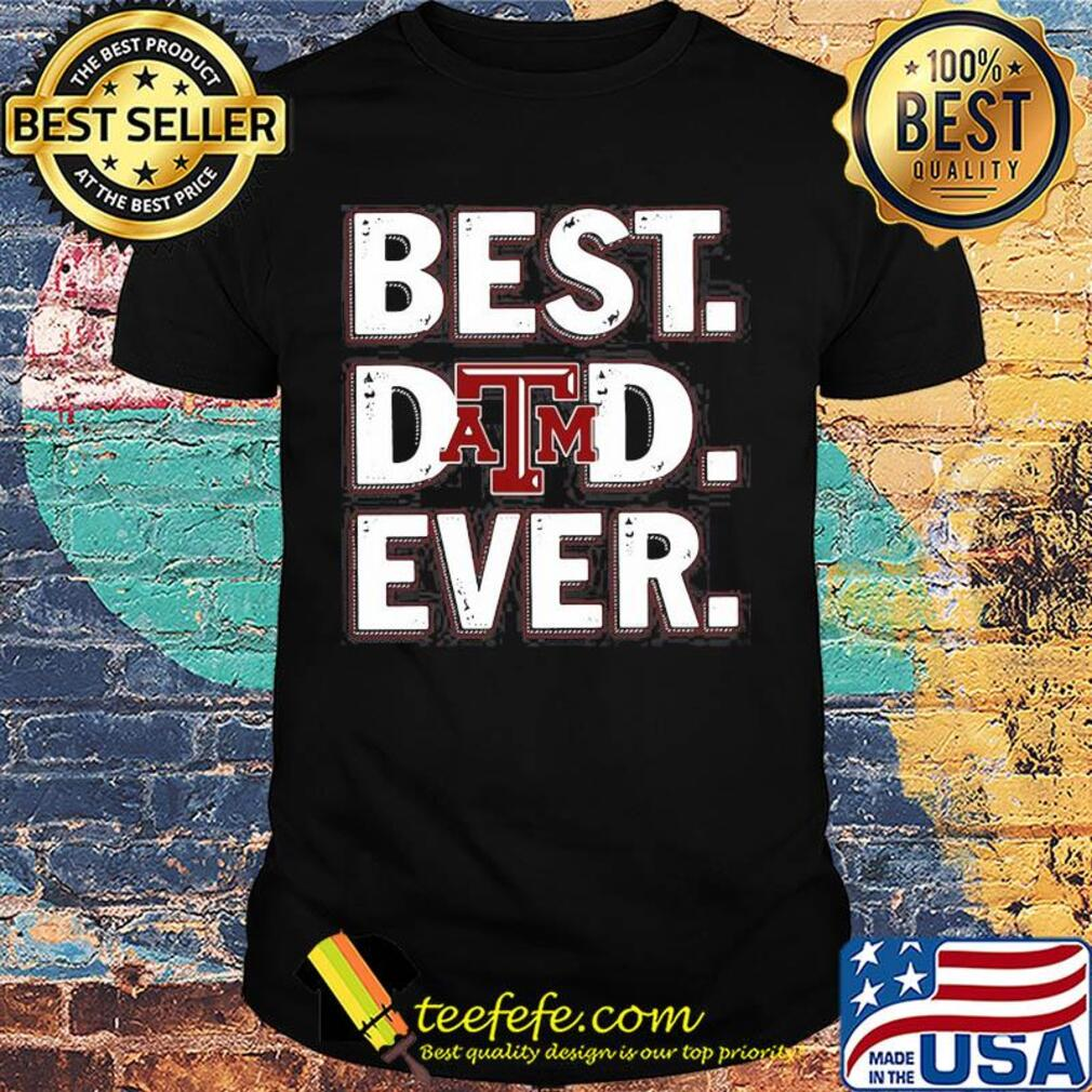 Texas A&M university best dad ever happy father's day shirt