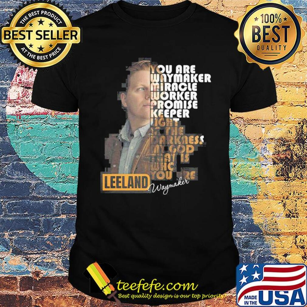 You are way maker miracle worker promise keeper light in the darkness my god that is who you are leeland signature shirt