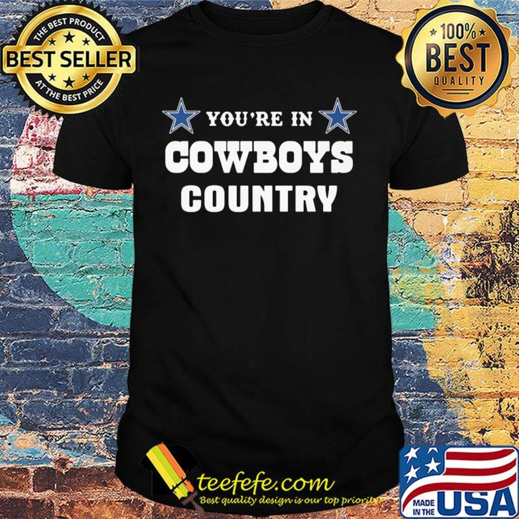 You're in dallas cowboys country shirt