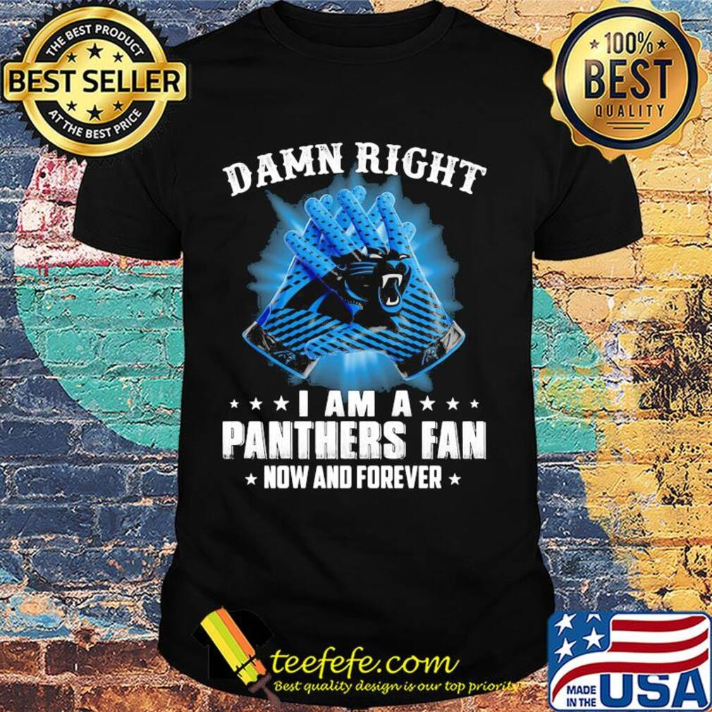 Damn right I am a Carolina Panthers fan now and forever stars shirt