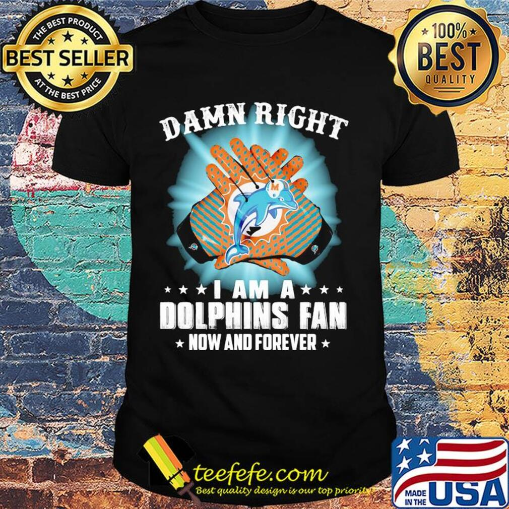 Damn right I am a Miami Dolphins fan now and forever stars light shirt