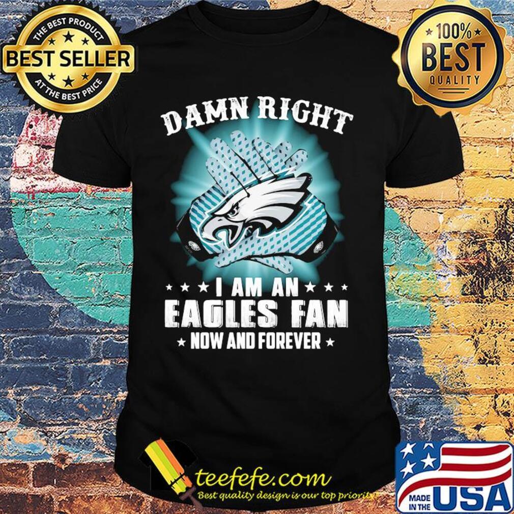 Damn right I am a Philadelphia Eagles fan now and forever stars shirt