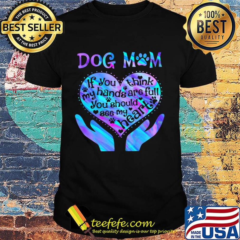 Dog mom paw if you think my hands are full you should see my heart shirt