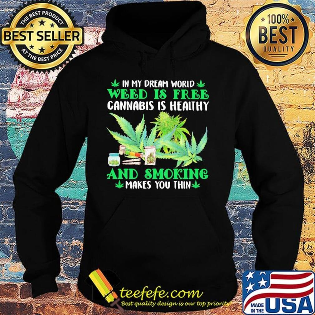 In my dream world weed is free cannabis is healthy and smoking makes you thin s Hoodie