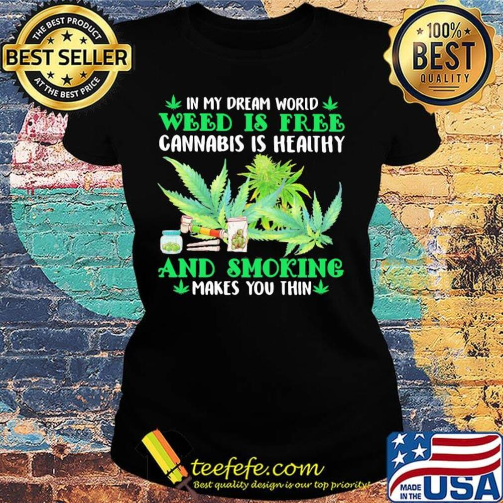 In my dream world weed is free cannabis is healthy and smoking makes you thin s Ladies tee