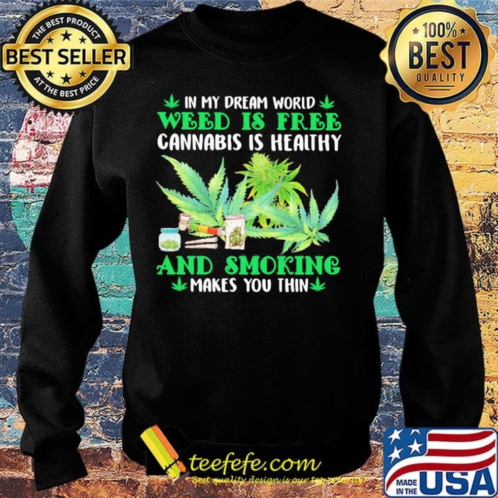 In my dream world weed is free cannabis is healthy and smoking makes you thin s Sweater