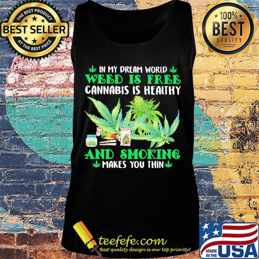 In my dream world weed is free cannabis is healthy and smoking makes you thin s Tank top