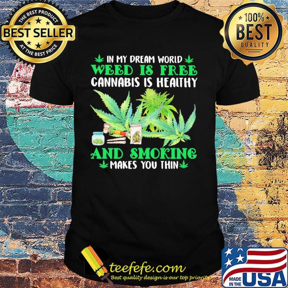 In my dream world weed is free cannabis is healthy and smoking makes you thin shirt