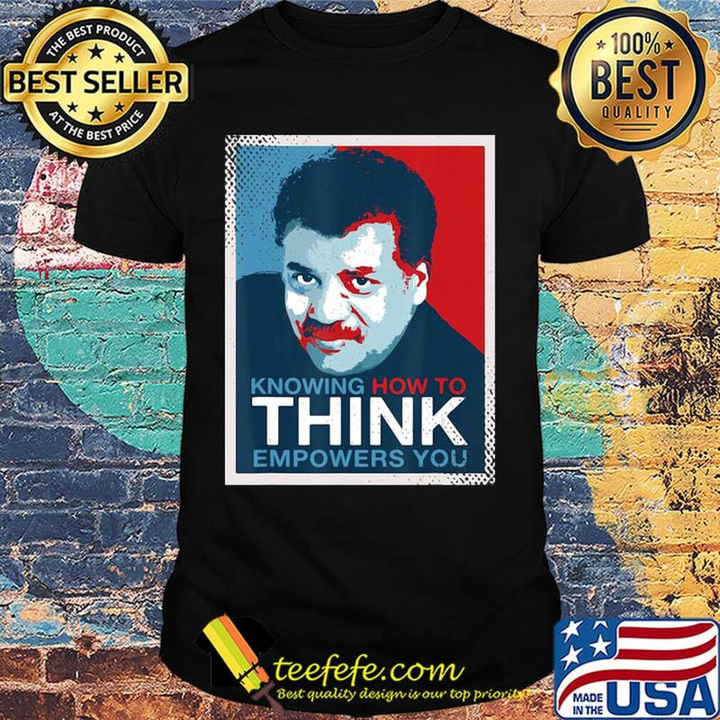 Neil degrasse tyson knowing how to think empowers you shirt