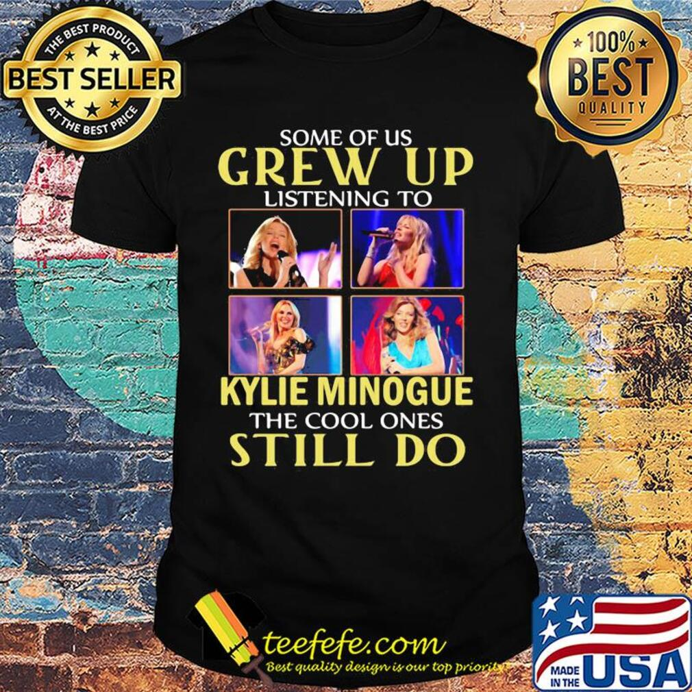 Some of us grew up listening to kylie minogue sing the cool ones still do shirt