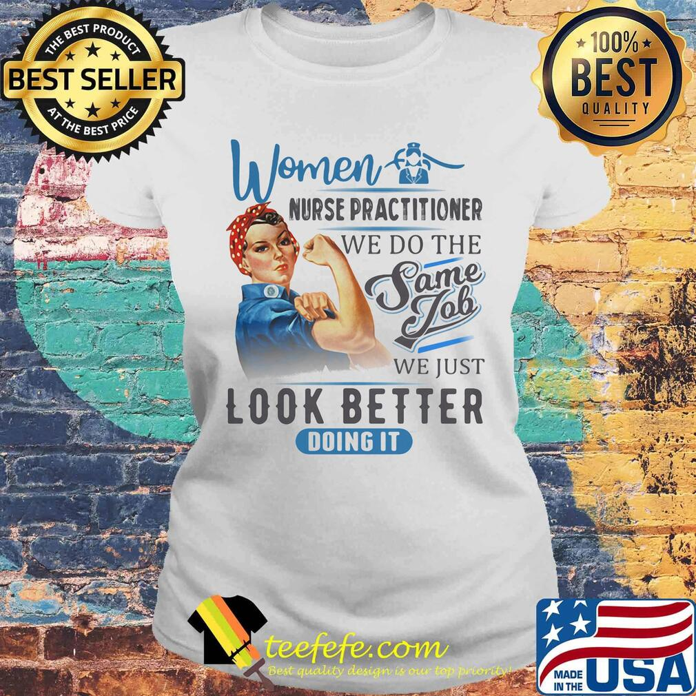 Women Nurse Practitioner We Do The Same Job We Just Look Better Doing It Shirt Laides tee