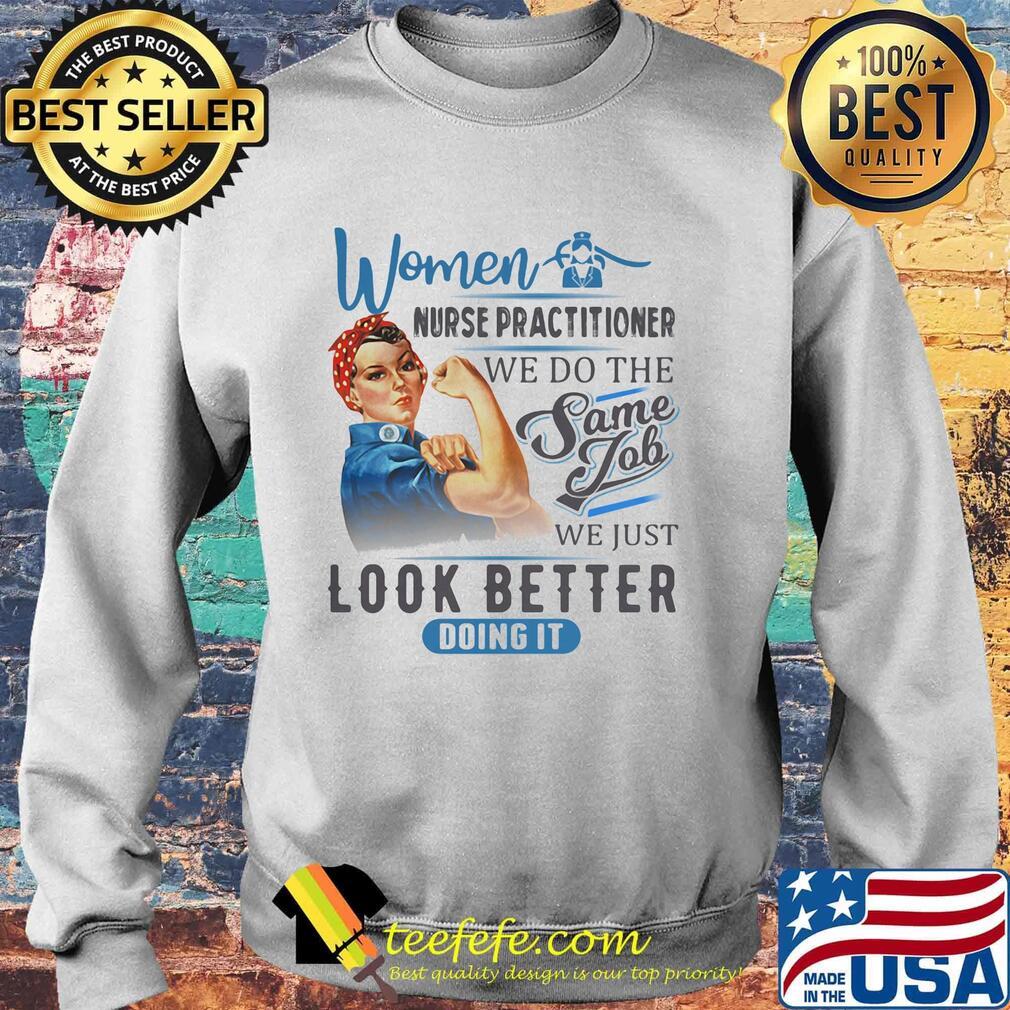 Women Nurse Practitioner We Do The Same Job We Just Look Better Doing It Shirt Sweater
