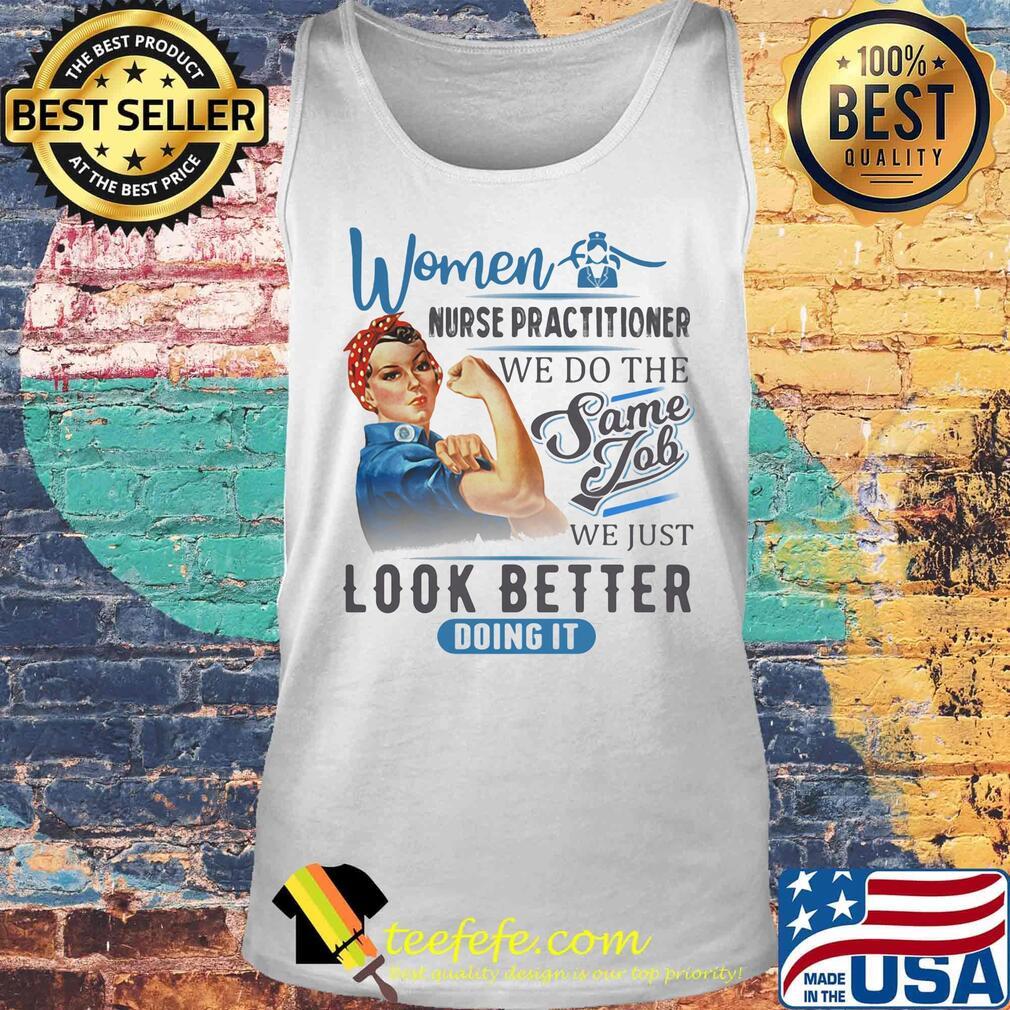 Women Nurse Practitioner We Do The Same Job We Just Look Better Doing It Shirt Tank top