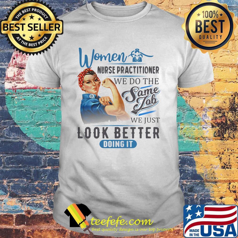Women Nurse Practitioner We Do The Same Job We Just Look Better Doing It Shirt
