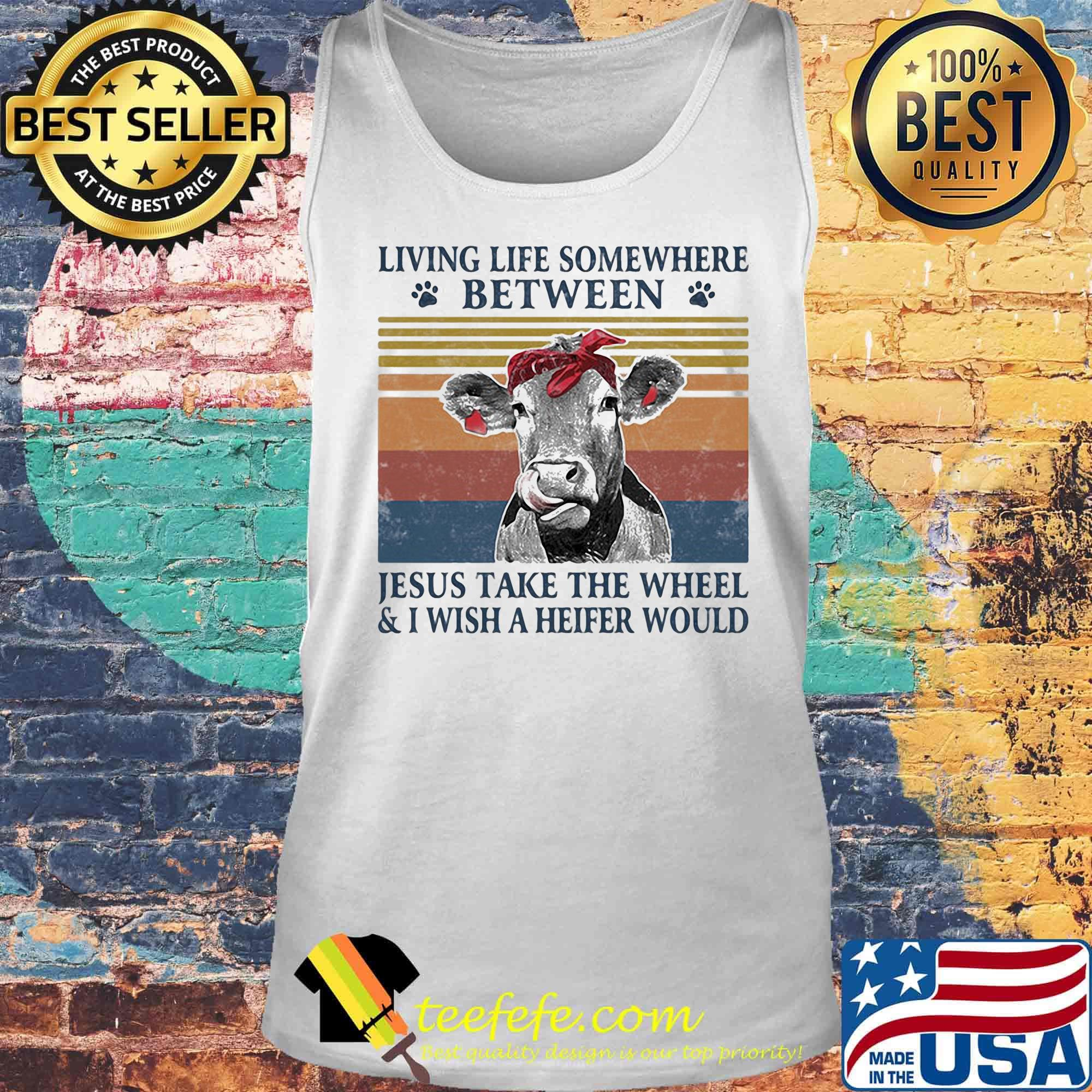 Cow Living Life Somewhere Between Jesus Take The Wheel And I Wish A Heifer Would Vintage Retro Shirt Teefefe