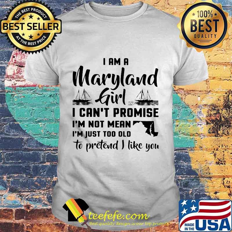 I am a maryland girl i can't promise i'm not mean i'm just too old to pretend i like you shirt