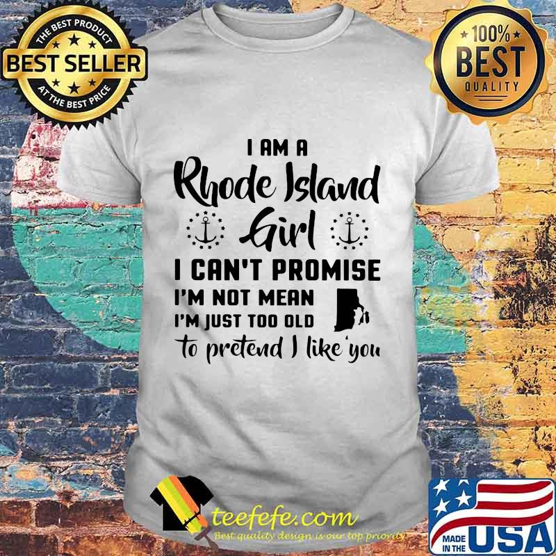 I am a rhode island girl i can't promise i'm not mean i'm just too old to pretend i like you shirt