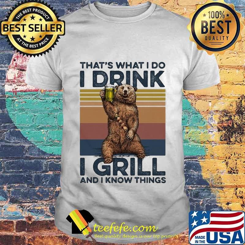 OFFICIAL THAT'S WHAT I DO I DRINK I GRILL AND I KNOW THINGS BEAR DRINKING BEER VINTAGE RETRO SHIRT