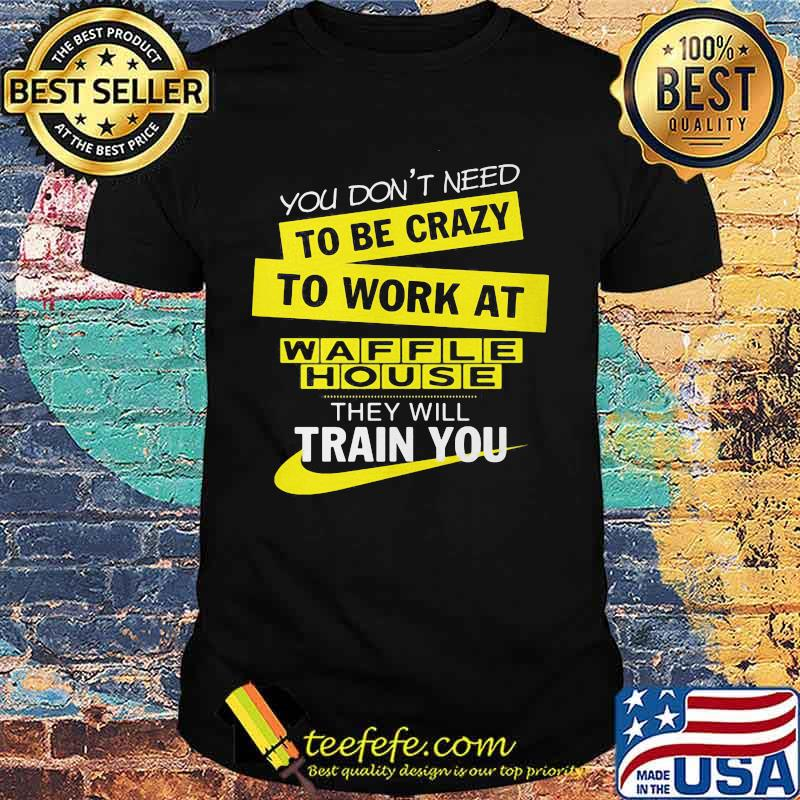 You Don T Need To Be Crazy To Work At Waffle House Logo They Will Train You Shirt Teefefe Download the waffle house logo vector file in eps format (encapsulated postscript). teefefe