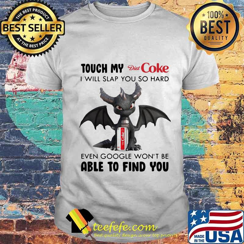 Dragon touch my diet coke i will slap so hard even google won't be able to find you shirt