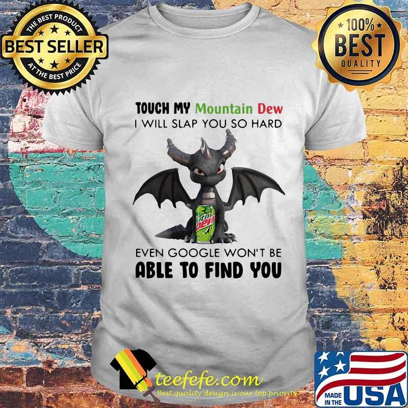 Dragon touch my mountain dew i will slap so hard even google won't be able to find you shirt