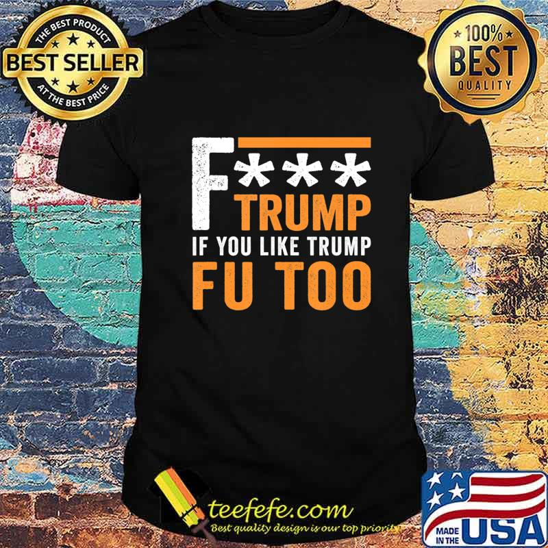 Fuck Trump If You Like Trump Fuck You Too FU Too Anti Trump T-Shirt