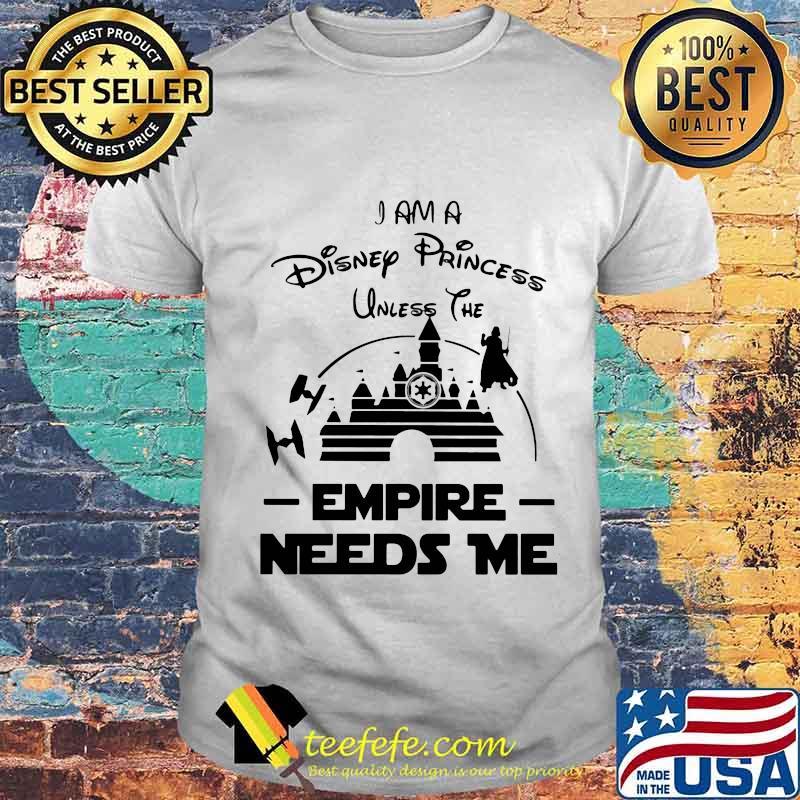 I am a disney princess unless the empire needs me shirt