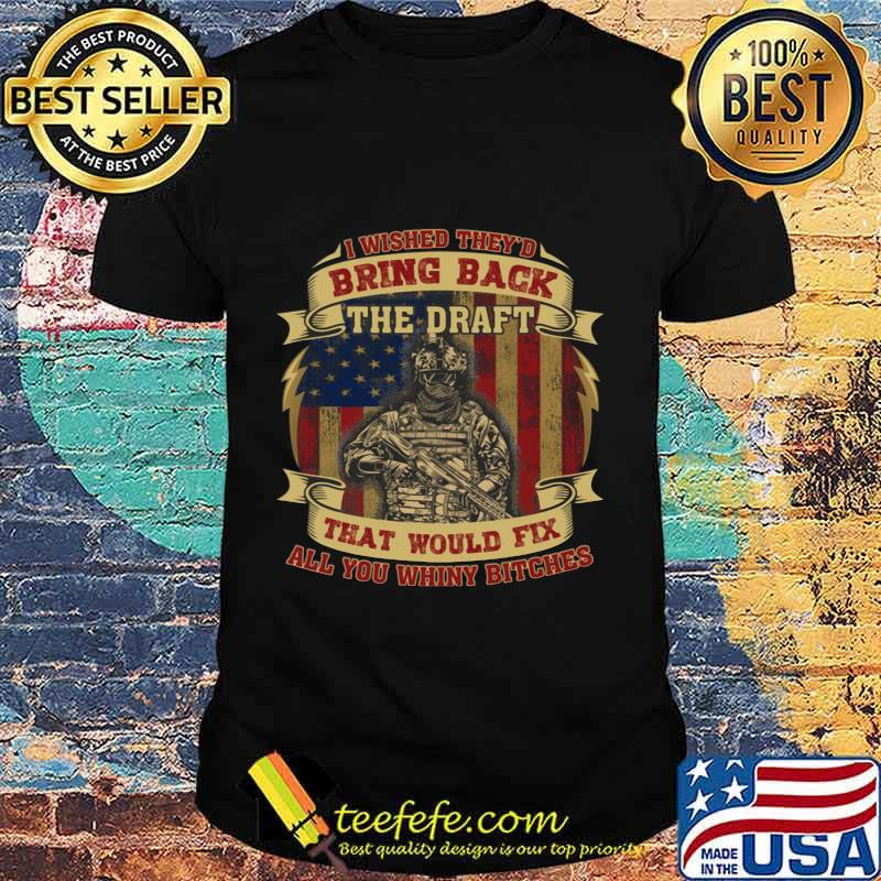 I Wished They'd Bring Back The Draft That Would Fix All You Whiny Butches Veteran American Flag Independence Day Shirt