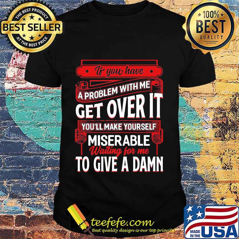 If You Have A Problem With Me Get Over It Waiting For Me To Give A Damn Shirt