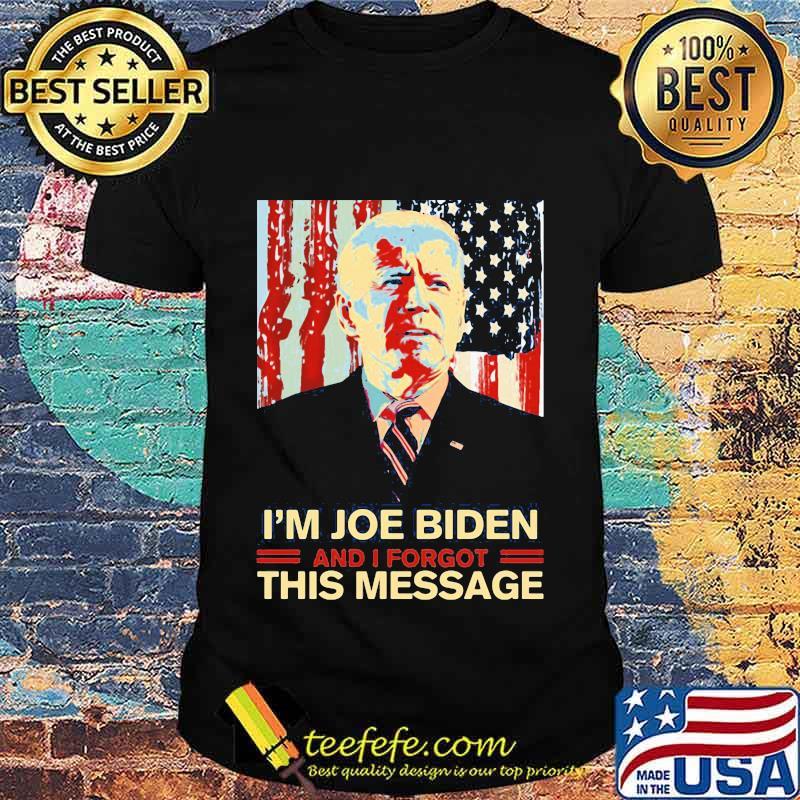I'm Joe Biden and I Forgot This Message Dementia Creepy Joe Political American Flag Independence Day Shirt