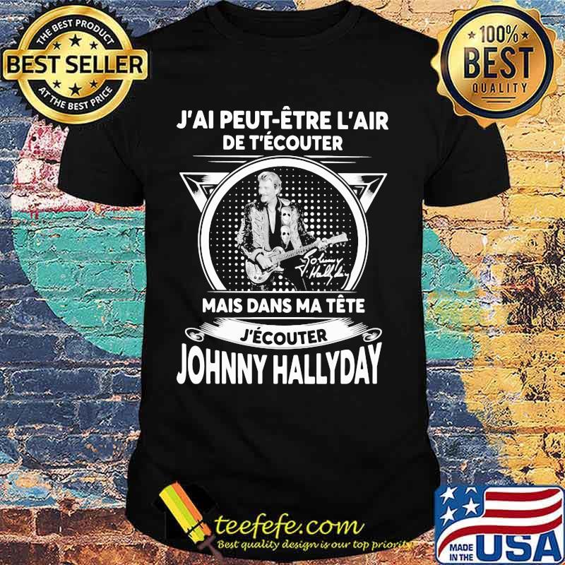 J'ai peut etre l'air de t'ecouter mais dans ma tete j'ecouter hohnny hallyday signatures shirt