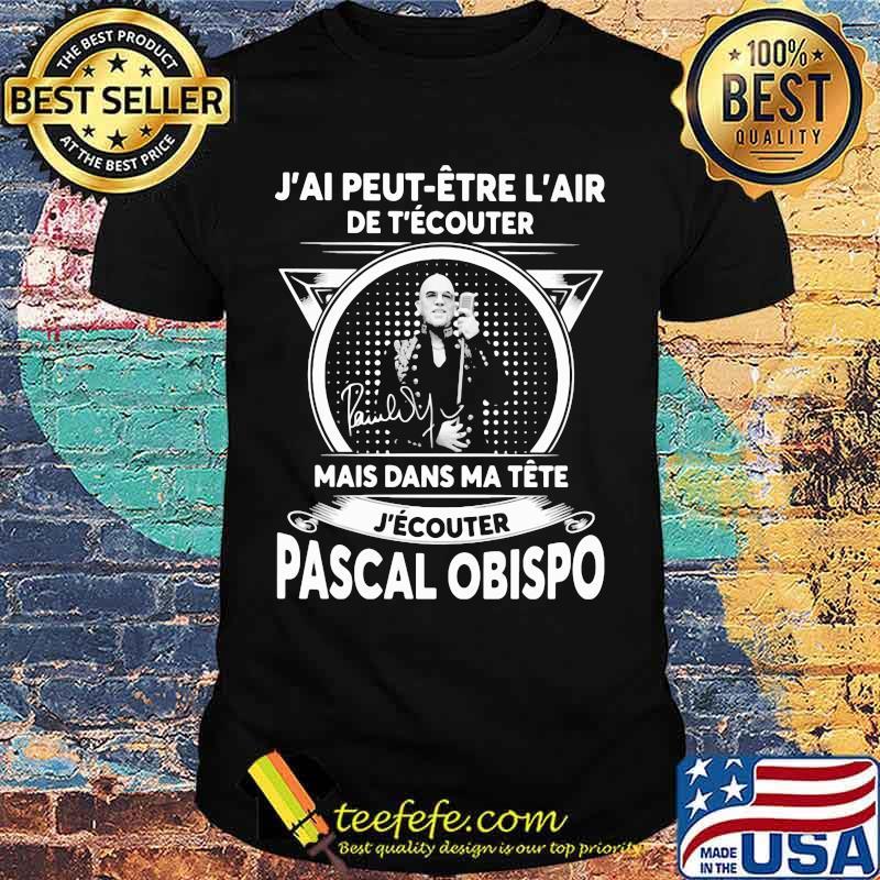 J'ai peut etre l'air de t'ecouter mais dans ma tete j'ecouter pascal obispo signature shirt