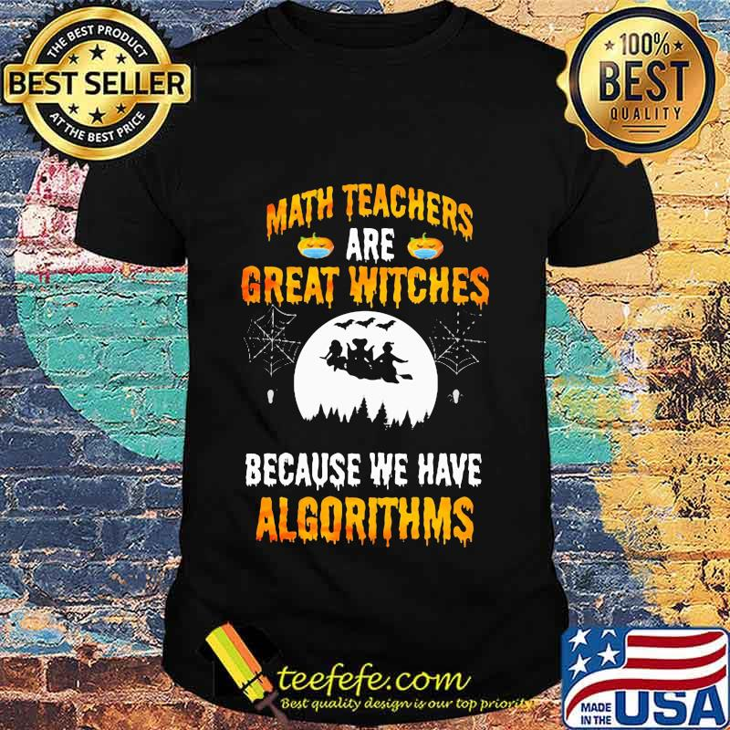 Math Teachers Are Great Witches Because We Have Algorithms Halloween Shirt