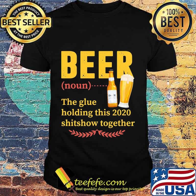 Official Beer Noun The Glue Holding This 2020 Shitshow Together Shirt