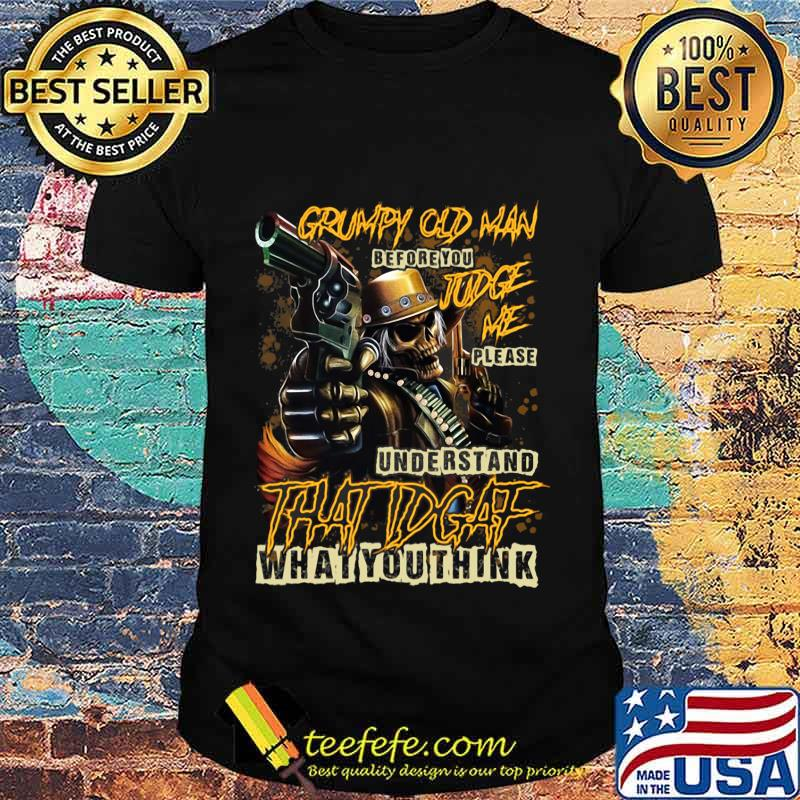 Official Grumpy Old Man Before You Judge Me Please Understand That IDGAF What You Think Shirt