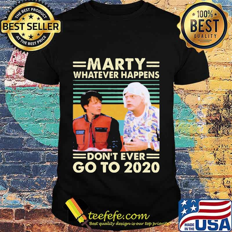 Official Marty Whatever Happens Don't Ever Go To 2020 Vintage Retro Shirt