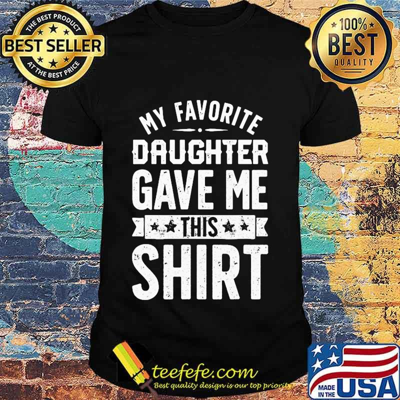 Official My Favorite Daughter Gave Me This Shirt