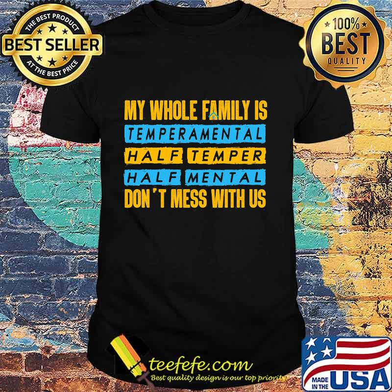 Official My Whole Family Is Temperamental Half Temper Half Mental Don't Mess With Us Shirt