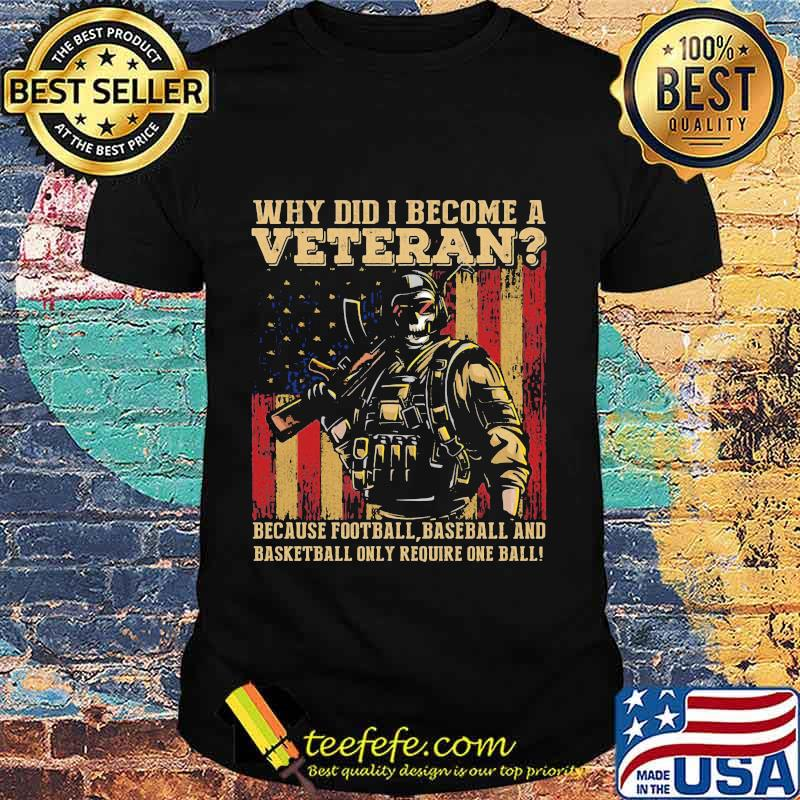 Official Why Did I Become A Veteran Because Football Baseball And Basketball Only Require One Ball Amrican Flag Independence Day Shirt