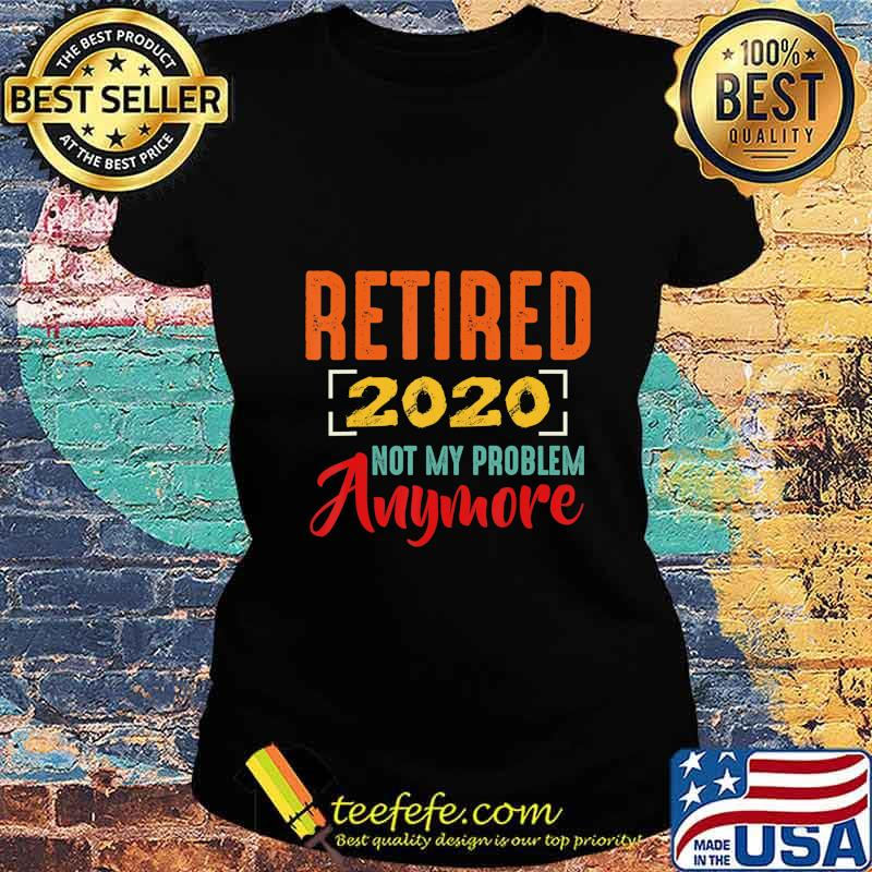 Retired 2020 Not My Problem Anymore Retirement Gift T-Shirt