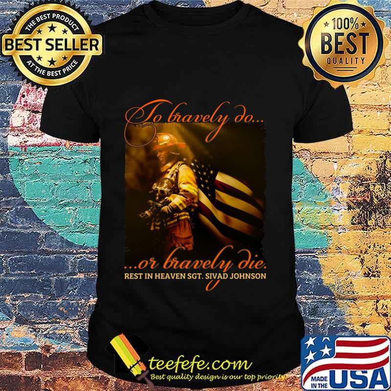 To Bravely Do Or Bravely Die Rest In Heaven SGT Sivad Johnson Shirt