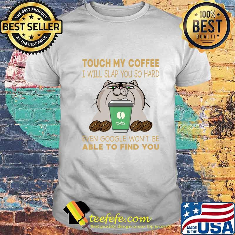 Touch My Coffee I Will Slap You So Hard Cat Coffee Lovers T-Shirt