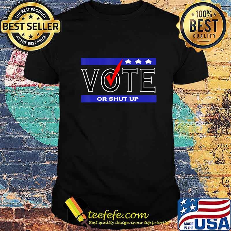 Vote or Shut up T-Shirt