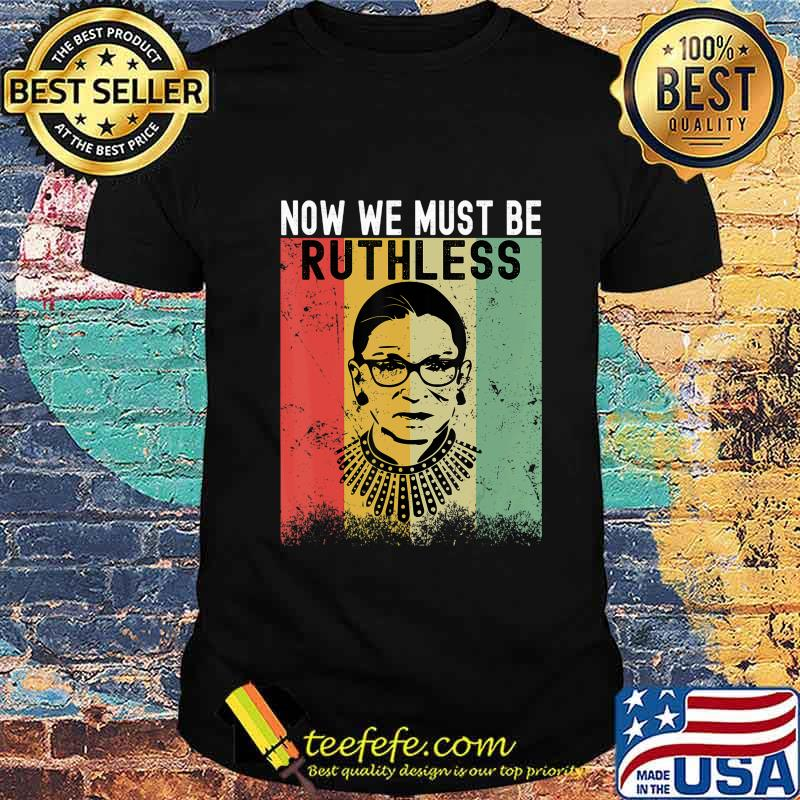 We Must Now Be Ruthless, Feminist Gift T-Shirt